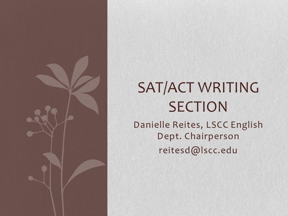 Danielle Reites, LSCC English Dept. Chairperson reitesd@lscc.edu SAT/ACT WRITING SECTION