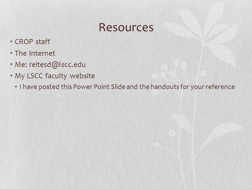 Resources CROP staff The Internet Me: reitesd@lscc.edu My LSCC faculty website I have posted this Power Point Slide and the handouts for your reference