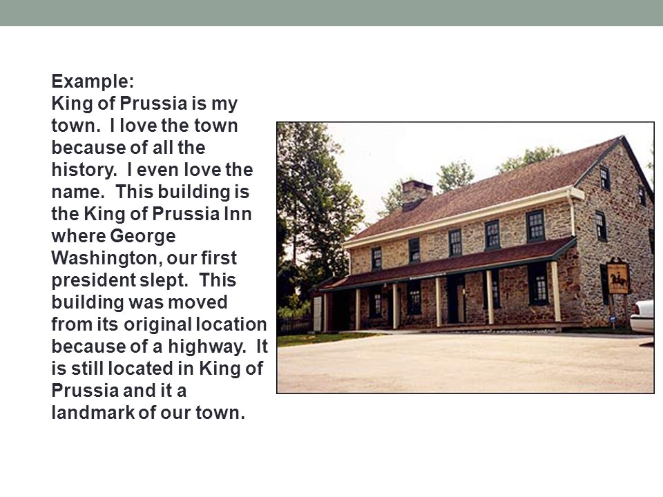 Example: King of Prussia is my town. I love the town because of all the history.