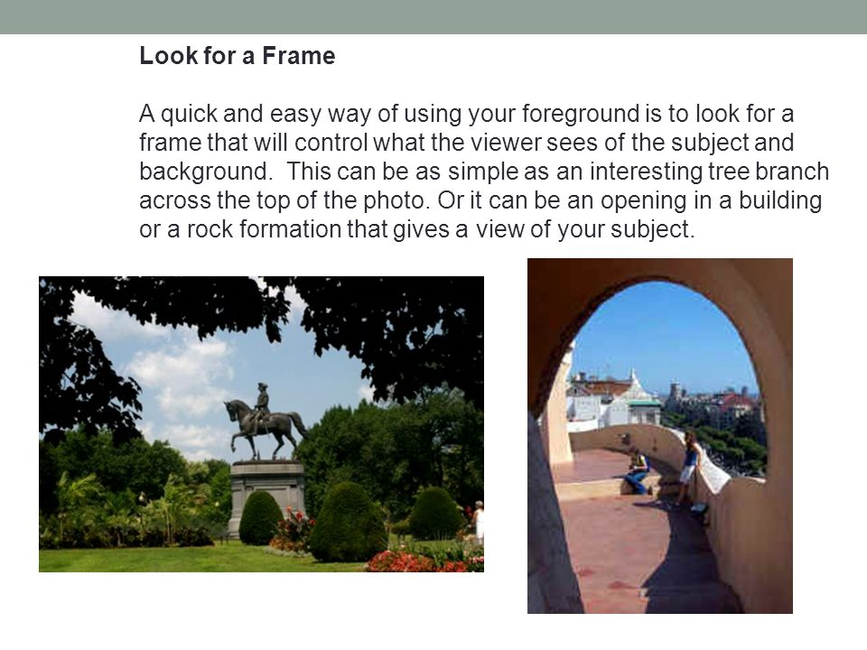 Look for a Frame A quick and easy way of using your foreground is to look for a frame that will control what the viewer sees of the subject and background.