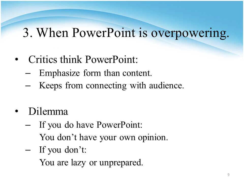 3. When PowerPoint is overpowering. Critics think PowerPoint: – Emphasize form than content.