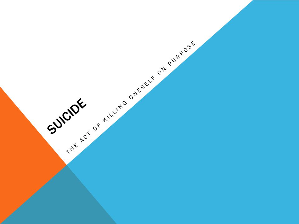 SUICIDE THE ACT OF KILLING ONESELF ON PURPOSE