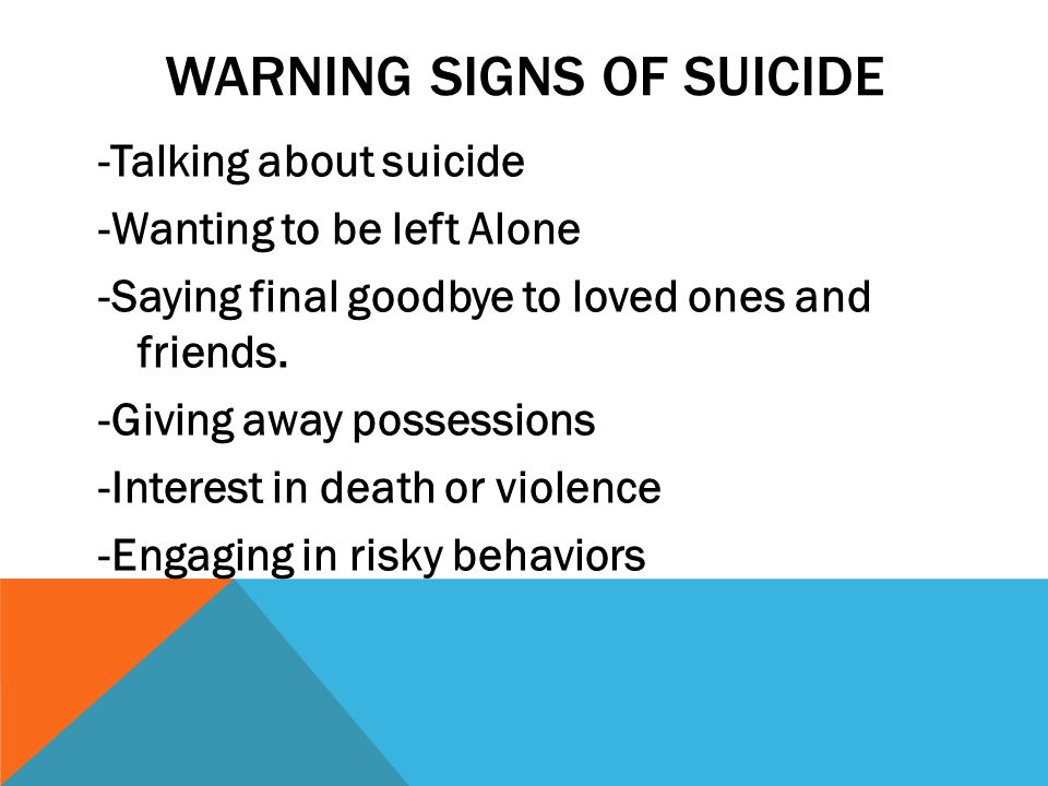 WARNING SIGNS OF SUICIDE -Talking about suicide -Wanting to be left Alone -Saying final goodbye to loved ones and friends.