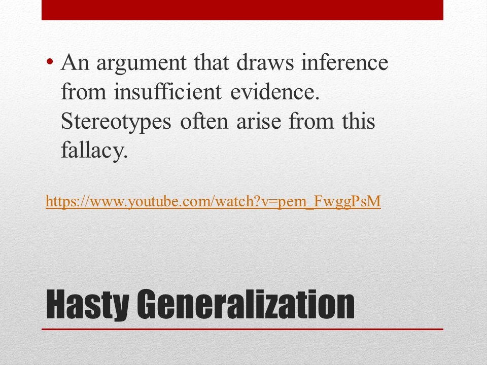 Hasty Generalization An argument that draws inference from insufficient evidence. Stereotypes often arise from this fallacy. https://www.youtube.com/w