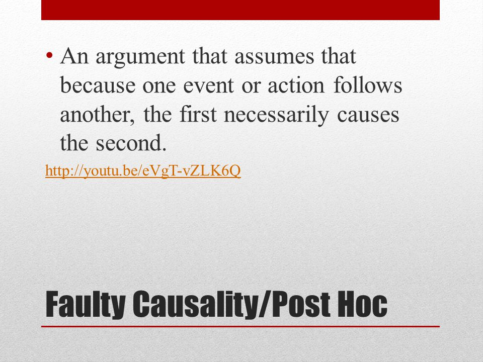 Faulty Causality/Post Hoc An argument that assumes that because one event or action follows another, the first necessarily causes the second. http://y