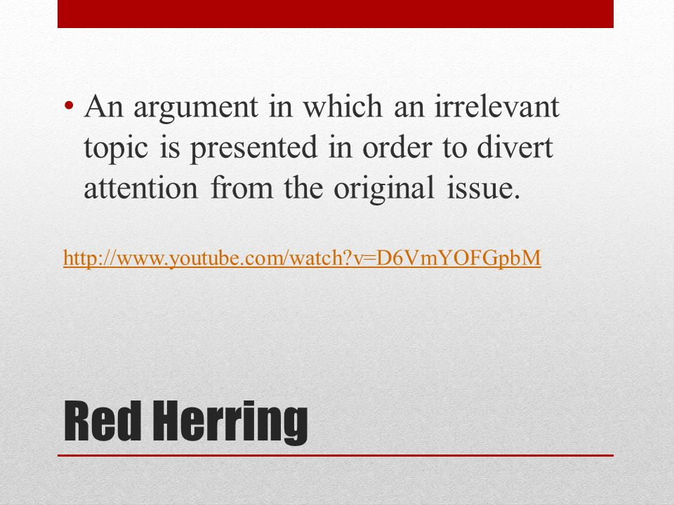Red Herring An argument in which an irrelevant topic is presented in order to divert attention from the original issue.