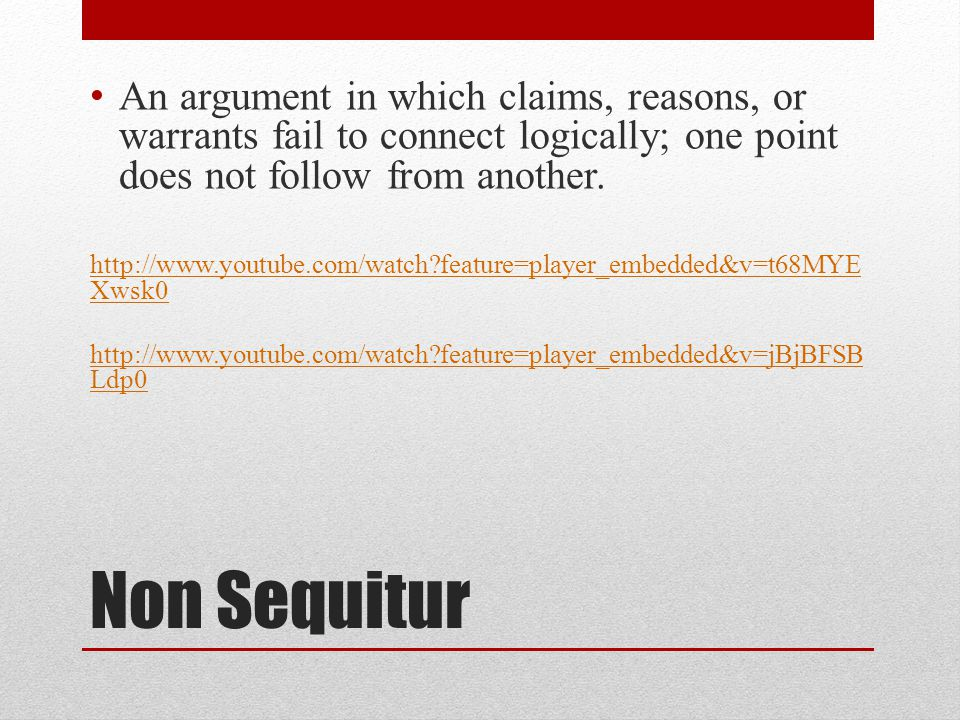 Non Sequitur An argument in which claims, reasons, or warrants fail to connect logically; one point does not follow from another.