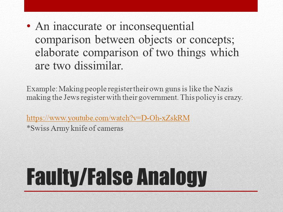 Faulty/False Analogy An inaccurate or inconsequential comparison between objects or concepts; elaborate comparison of two things which are two dissimilar.