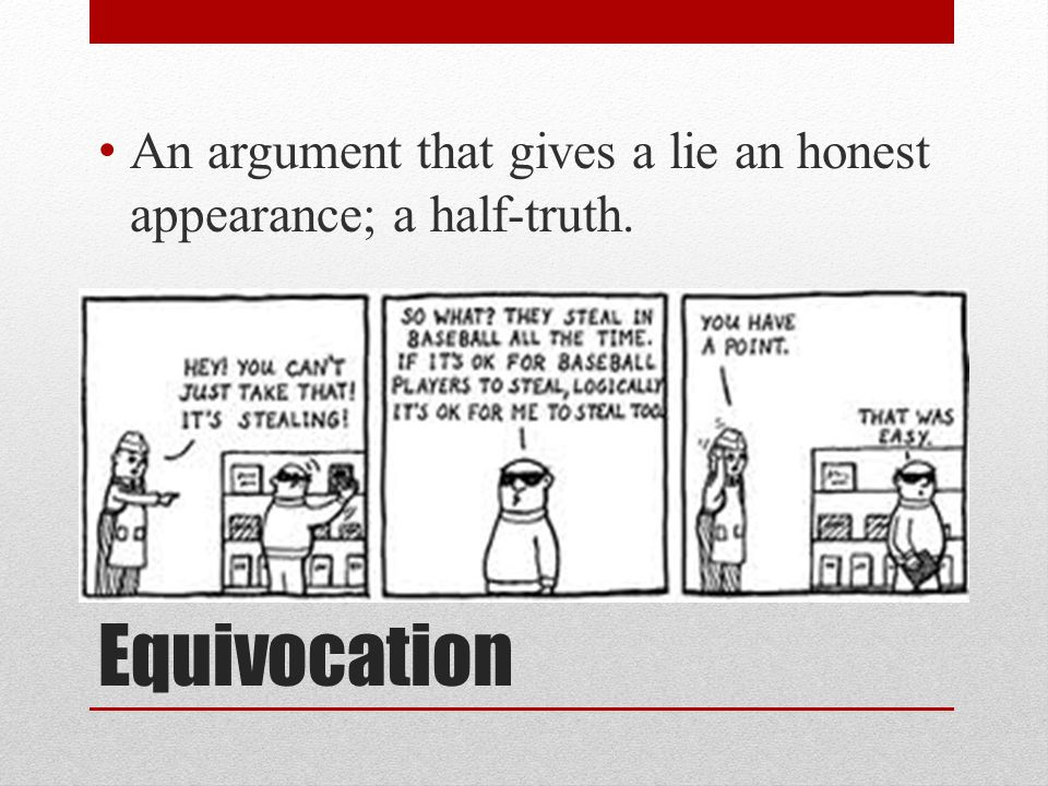 Equivocation An argument that gives a lie an honest appearance; a half-truth.