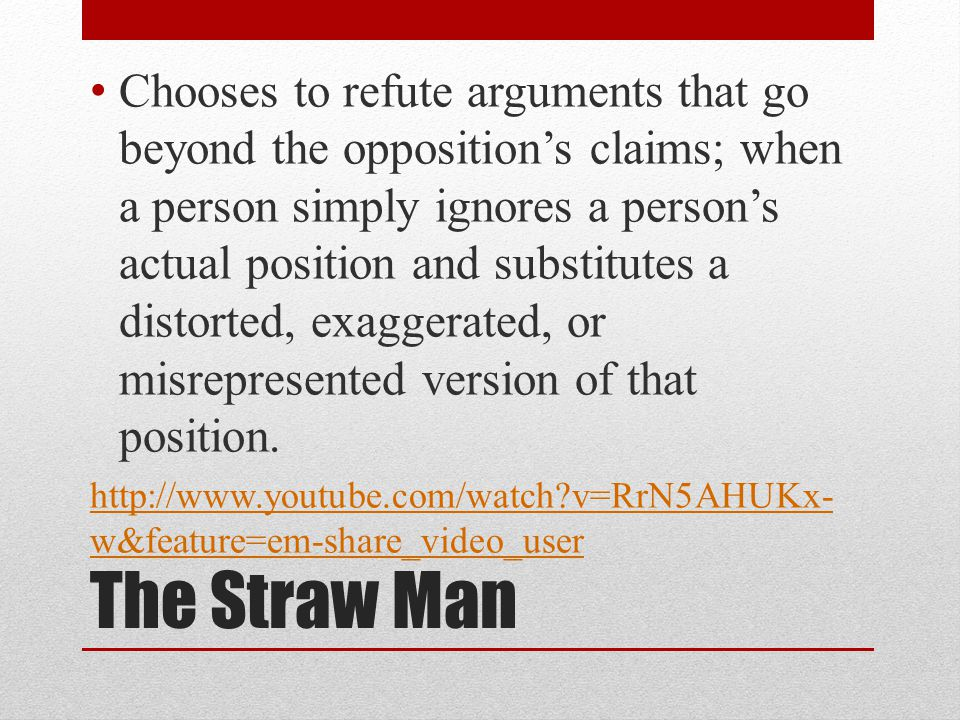 The Straw Man Chooses to refute arguments that go beyond the opposition's claims; when a person simply ignores a person's actual position and substitutes a distorted, exaggerated, or misrepresented version of that position.