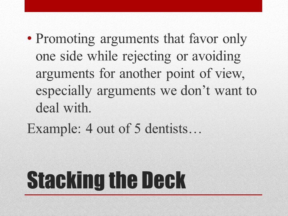 Stacking the Deck Promoting arguments that favor only one side while rejecting or avoiding arguments for another point of view, especially arguments we don't want to deal with.