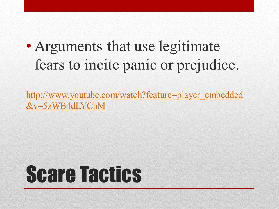 Scare Tactics Arguments that use legitimate fears to incite panic or prejudice.