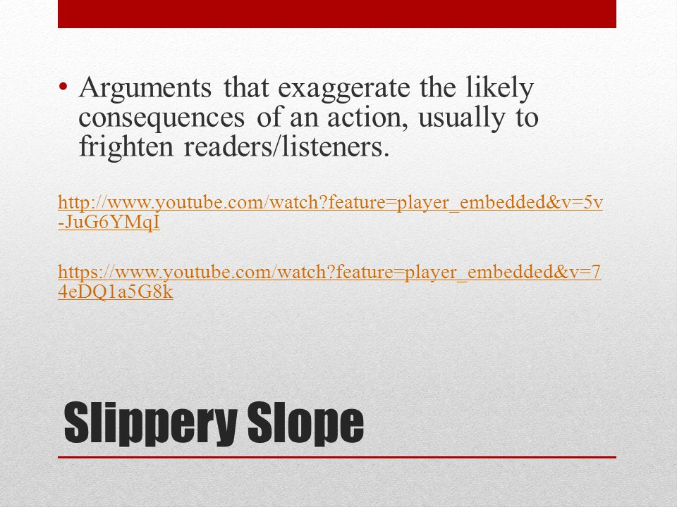 Slippery Slope Arguments that exaggerate the likely consequences of an action, usually to frighten readers/listeners.