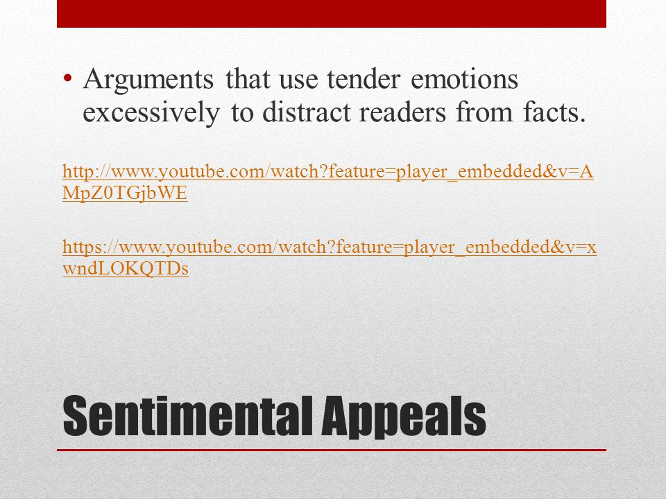 Sentimental Appeals Arguments that use tender emotions excessively to distract readers from facts.