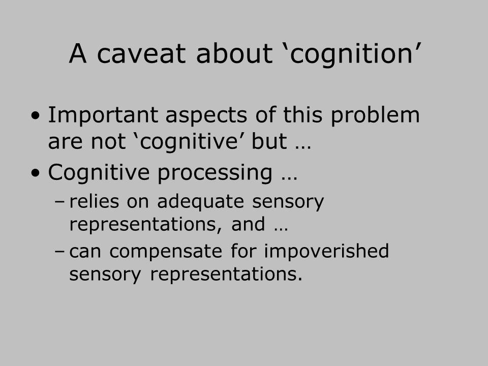 A caveat about 'cognition' Important aspects of this problem are not 'cognitive' but … Cognitive processing … –relies on adequate sensory representations, and … –can compensate for impoverished sensory representations.