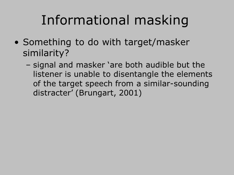 A useful distinction Energetic masking –maskers interfere with speech to the extent that have energy in the same time/frequency regions –primarily reflecting direct interaction of masker and speech in the cochlea –relevance of glimpsing/dip listening Temporal and/or spectral 'dips' in the masker allow 'glimpses' of target speech Informational masking everything else!