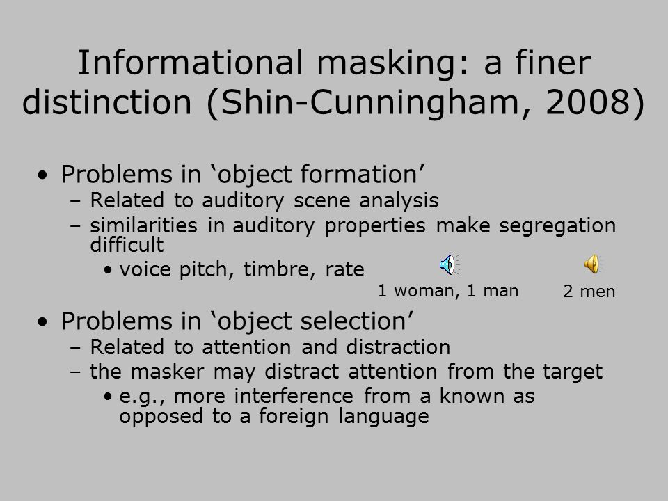 Informational masking Something to do with target/masker similarity.