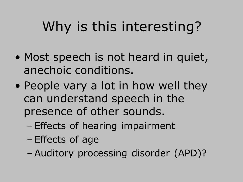 Why is this interesting.Most speech is not heard in quiet, anechoic conditions.