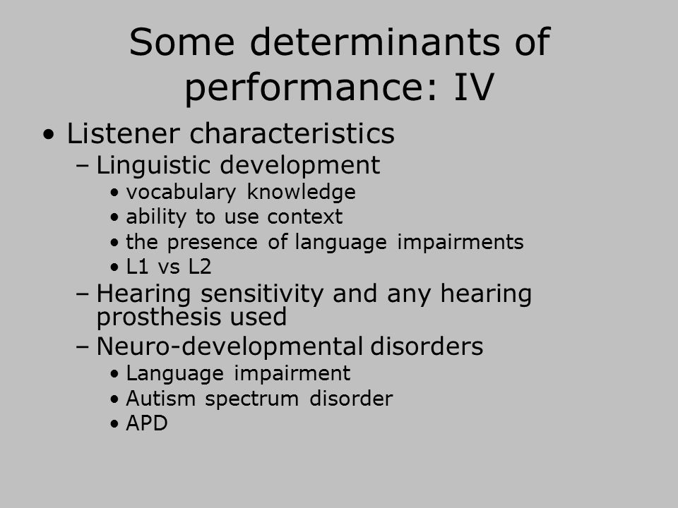 Some determinants of performance: IV Listener characteristics –Linguistic development vocabulary knowledge ability to use context the presence of language impairments L1 vs L2 –Hearing sensitivity and any hearing prosthesis used –Neuro-developmental disorders Language impairment Autism spectrum disorder APD