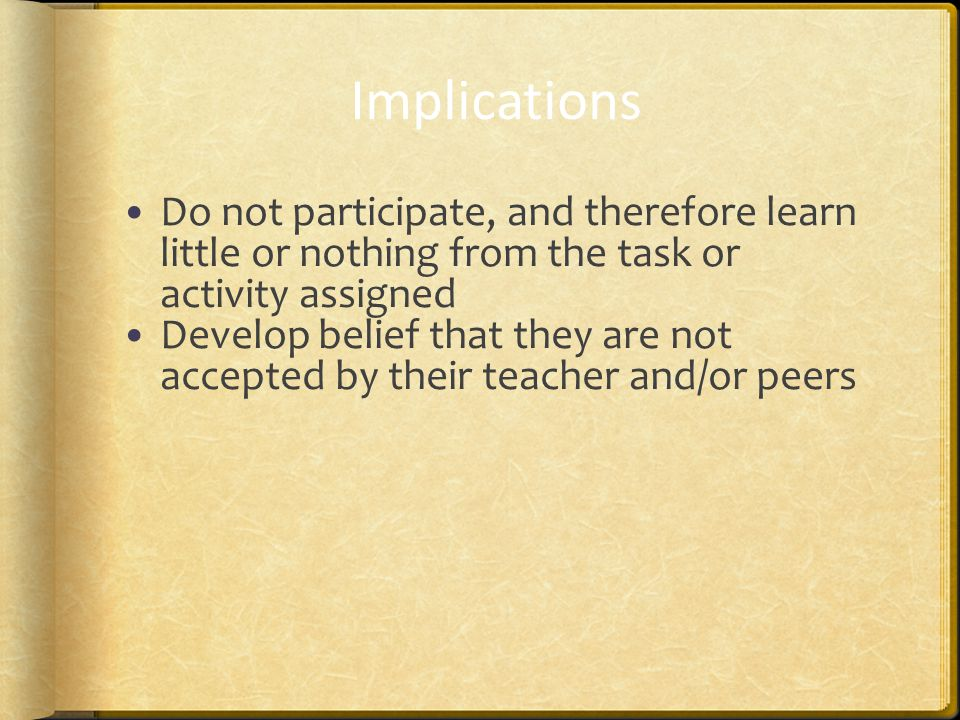 Implications Do not participate, and therefore learn little or nothing from the task or activity assigned Develop belief that they are not accepted by their teacher and/or peers