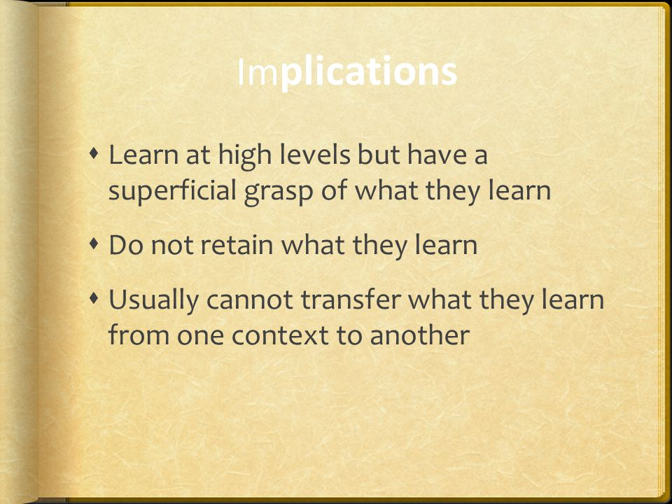 Im plications  Learn at high levels but have a superficial grasp of what they learn  Do not retain what they learn  Usually cannot transfer what they learn from one context to another