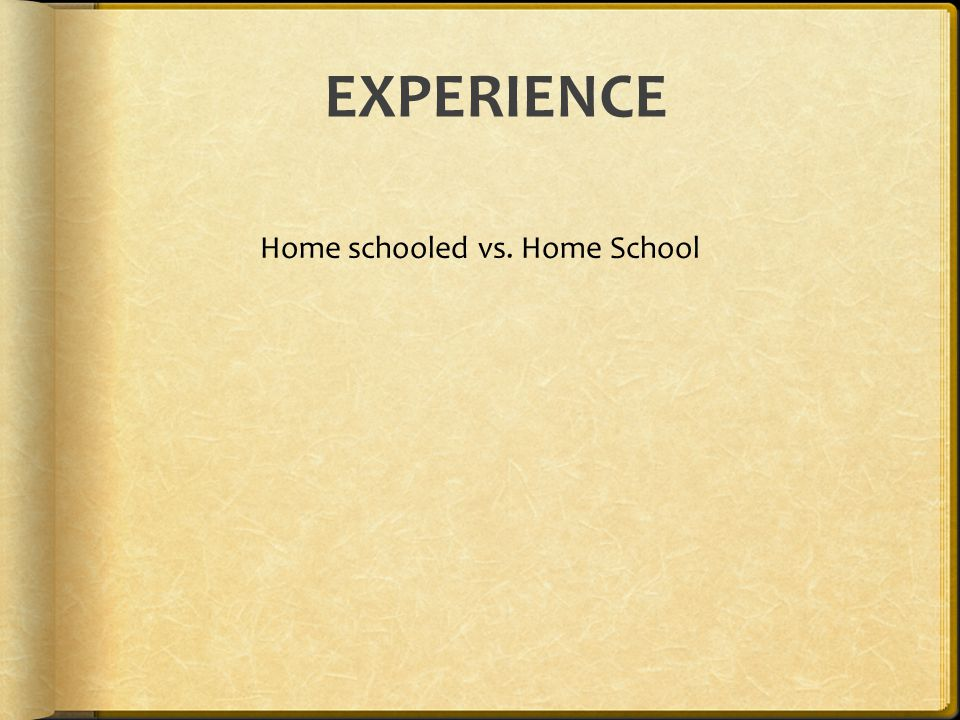 EXPERIENCE Home schooled vs. Home School