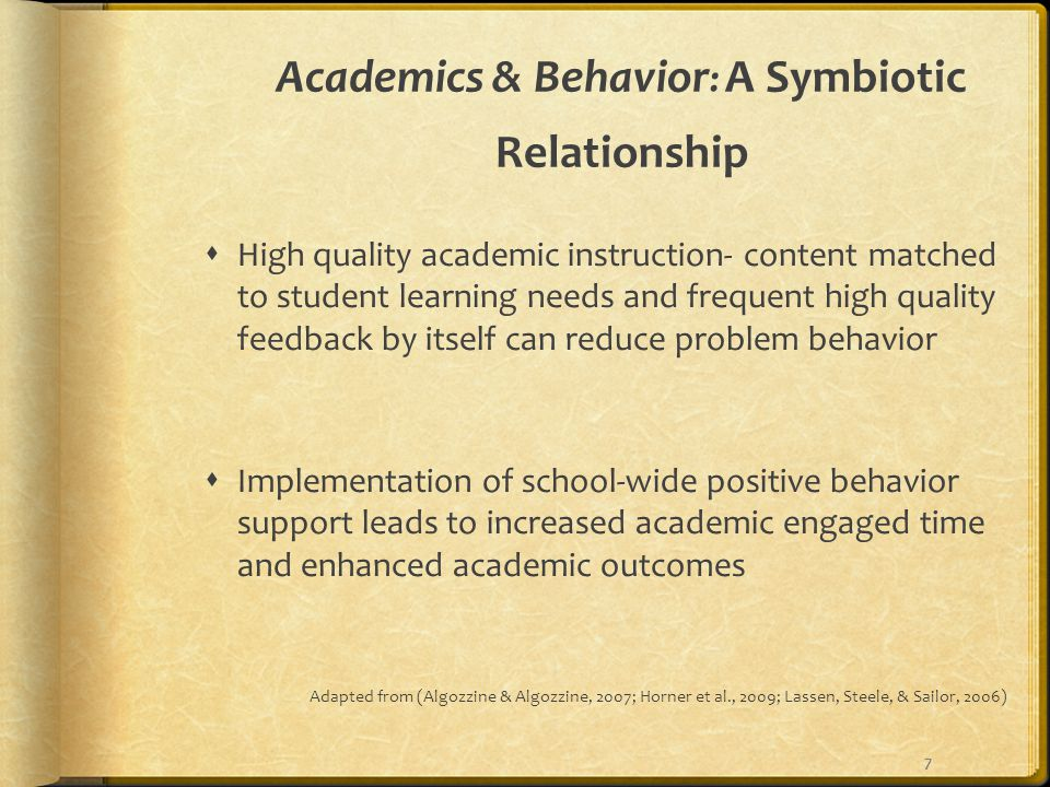 Academics & Behavior : A Symbiotic Relationship  High quality academic instruction- content matched to student learning needs and frequent high quality feedback by itself can reduce problem behavior  Implementation of school-wide positive behavior support leads to increased academic engaged time and enhanced academic outcomes Adapted from (Algozzine & Algozzine, 2007; Horner et al., 2009; Lassen, Steele, & Sailor, 2006) 7
