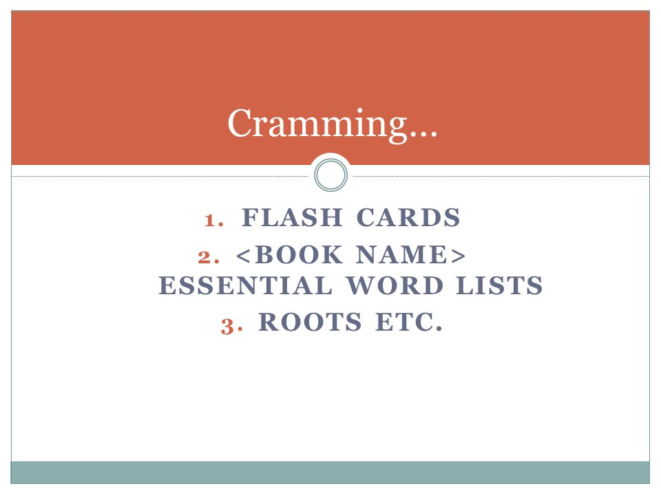 1. FLASH CARDS 2. ESSENTIAL WORD LISTS 3. ROOTS ETC. Cramming…