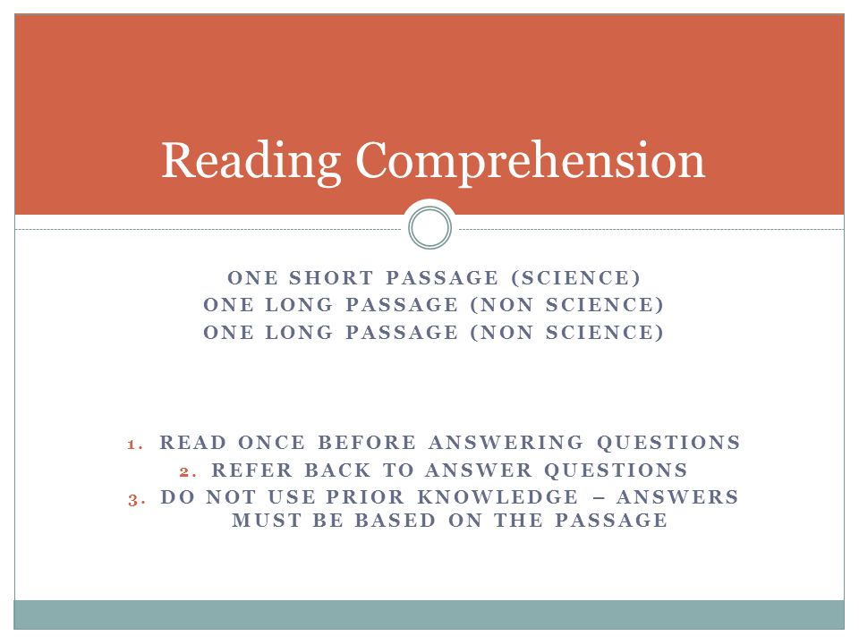 ONE SHORT PASSAGE (SCIENCE) ONE LONG PASSAGE (NON SCIENCE) 1. READ ONCE BEFORE ANSWERING QUESTIONS 2. REFER BACK TO ANSWER QUESTIONS 3. DO NOT USE PRI