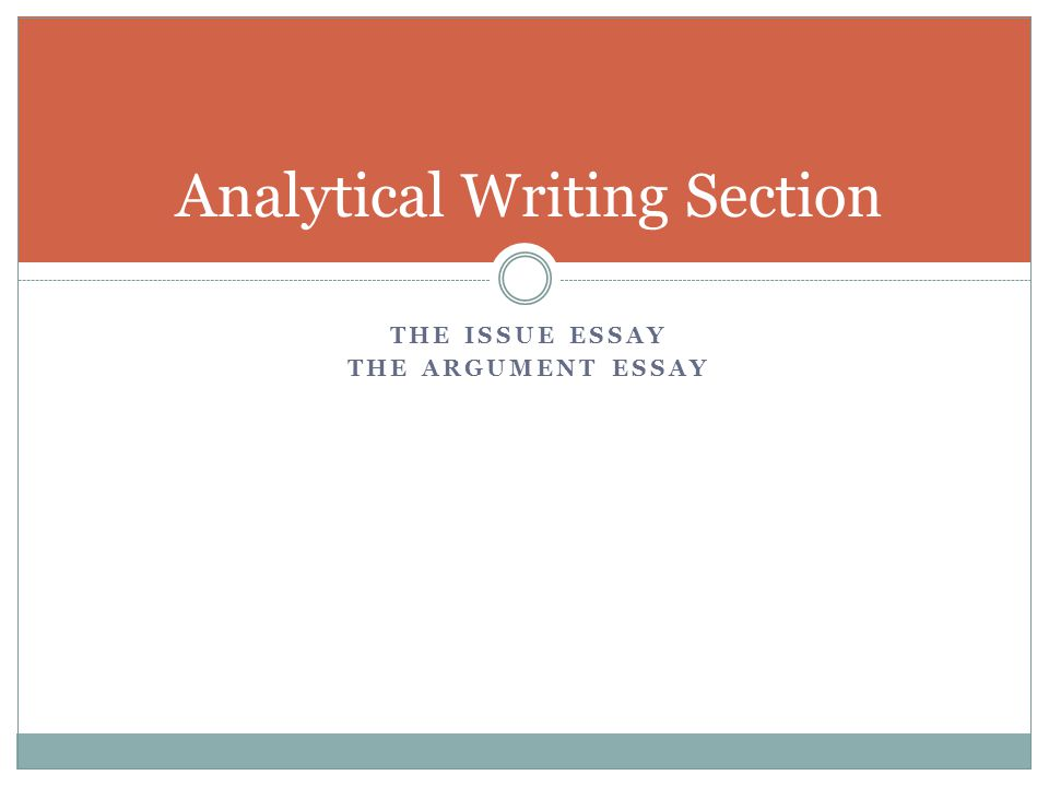 THE ISSUE ESSAY THE ARGUMENT ESSAY Analytical Writing Section