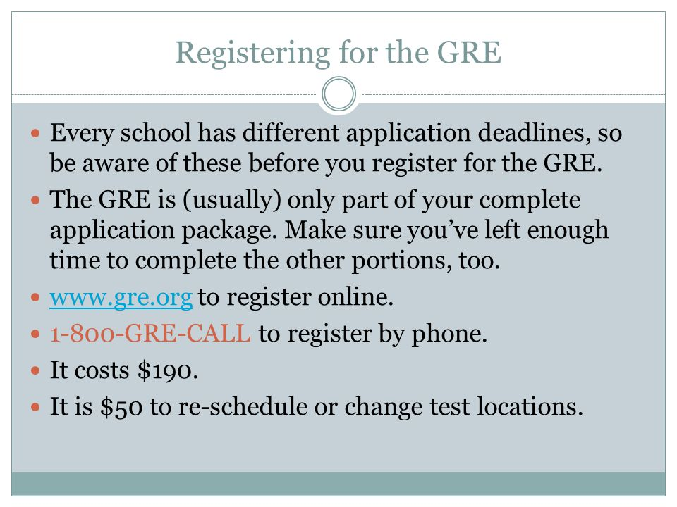 Registering for the GRE Every school has different application deadlines, so be aware of these before you register for the GRE.