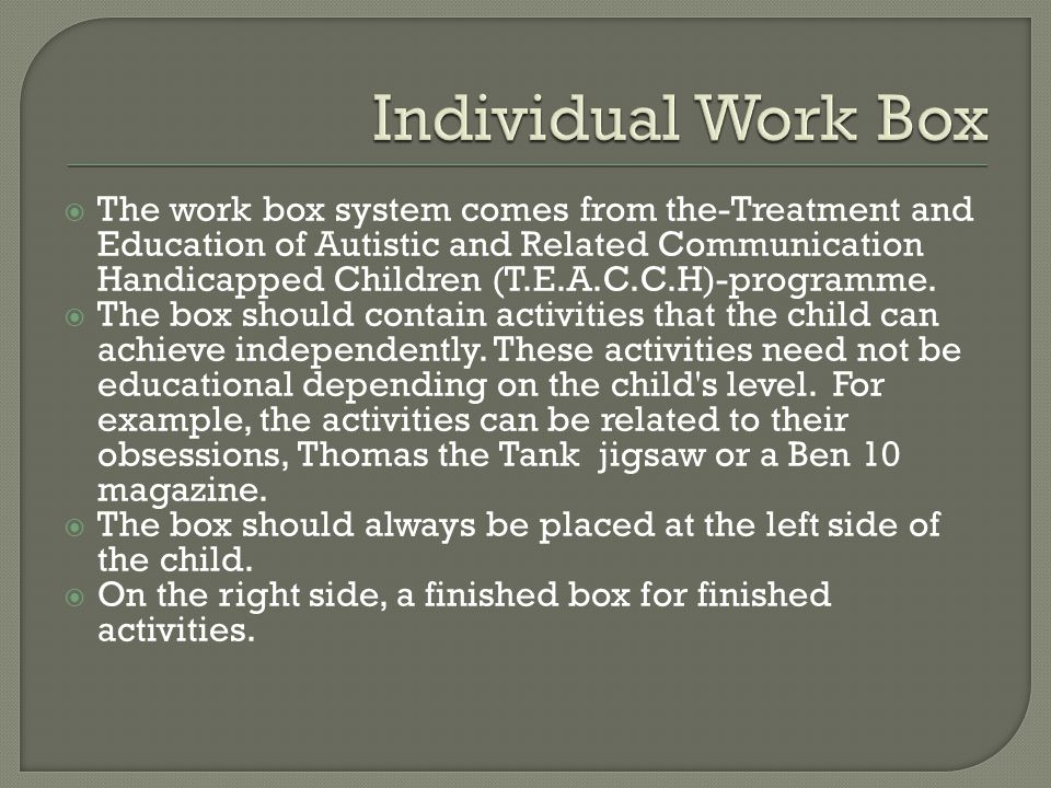 The work box system comes from the-Treatment and Education of Autistic and Related Communication Handicapped Children (T.E.A.C.C.H)-programme.