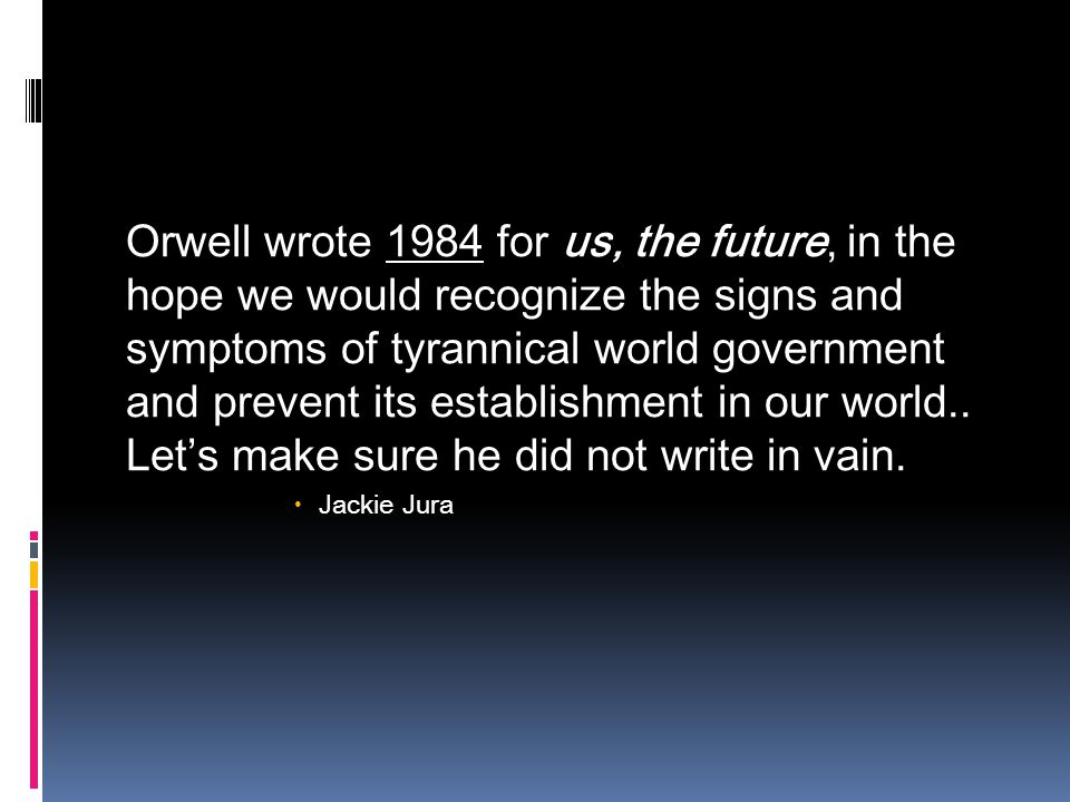 Orwell wrote 1984 for us, the future, in the hope we would recognize the signs and symptoms of tyrannical world government and prevent its establishment in our world..