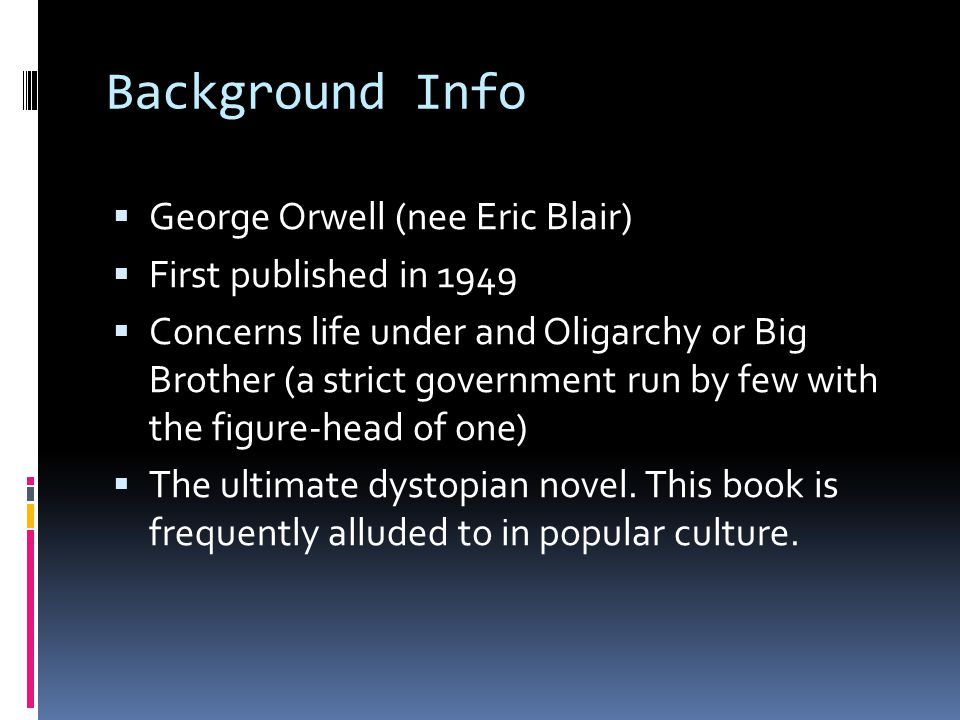 Background Info  George Orwell (nee Eric Blair)  First published in 1949  Concerns life under and Oligarchy or Big Brother (a strict government run by few with the figure-head of one)  The ultimate dystopian novel.