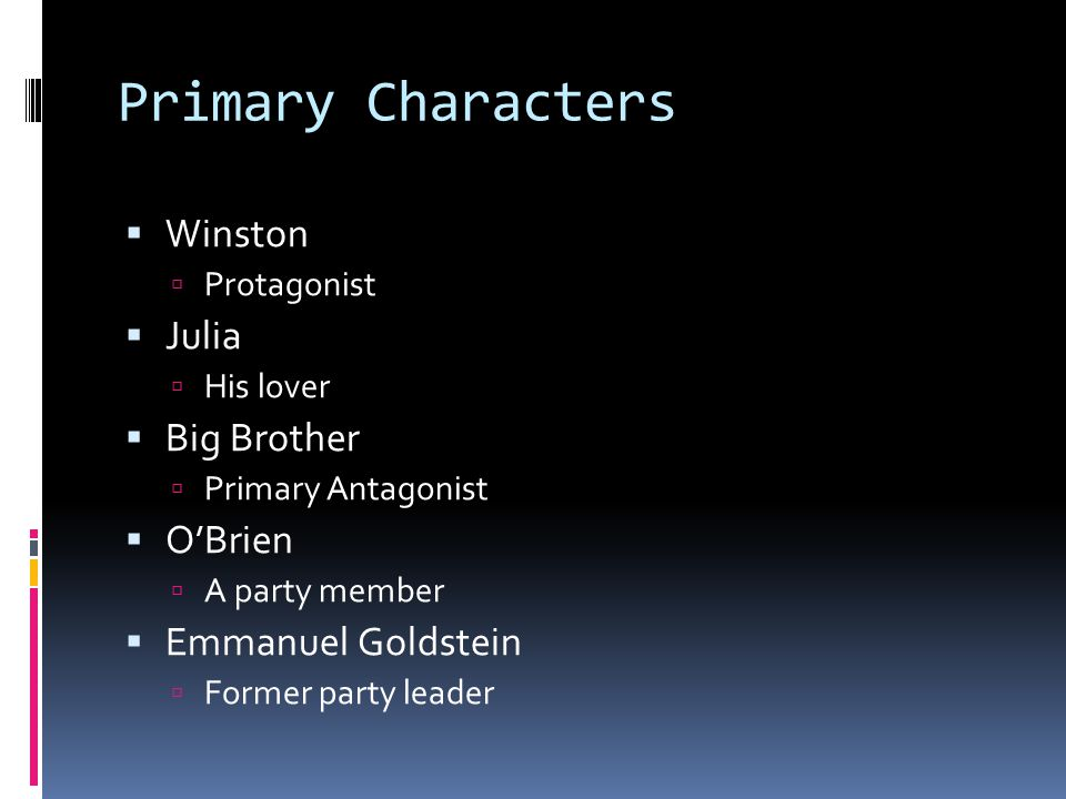 Primary Characters  Winston  Protagonist  Julia  His lover  Big Brother  Primary Antagonist  O'Brien  A party member  Emmanuel Goldstein  Former party leader