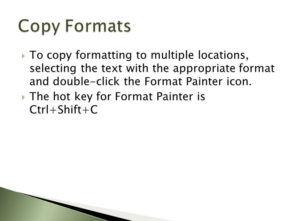  To copy formatting to multiple locations, selecting the text with the appropriate format and double-click the Format Painter icon.