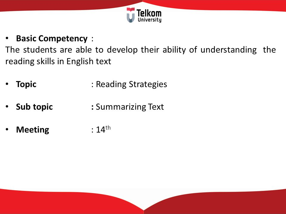 Basic Competency : The students are able to develop their ability of understanding the reading skills in English text Topic : Reading Strategies Sub topic : Summarizing Text Meeting: 14 th