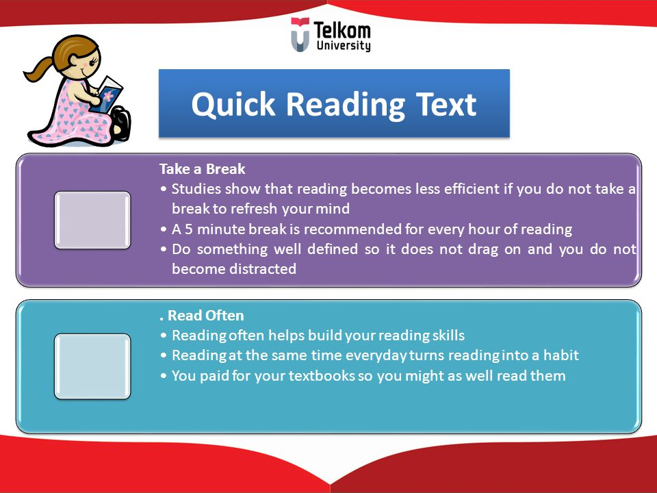 Quick Reading Text Take a Break Studies show that reading becomes less efficient if you do not take a break to refresh your mind A 5 minute break is recommended for every hour of reading Do something well defined so it does not drag on and you do not become distracted.