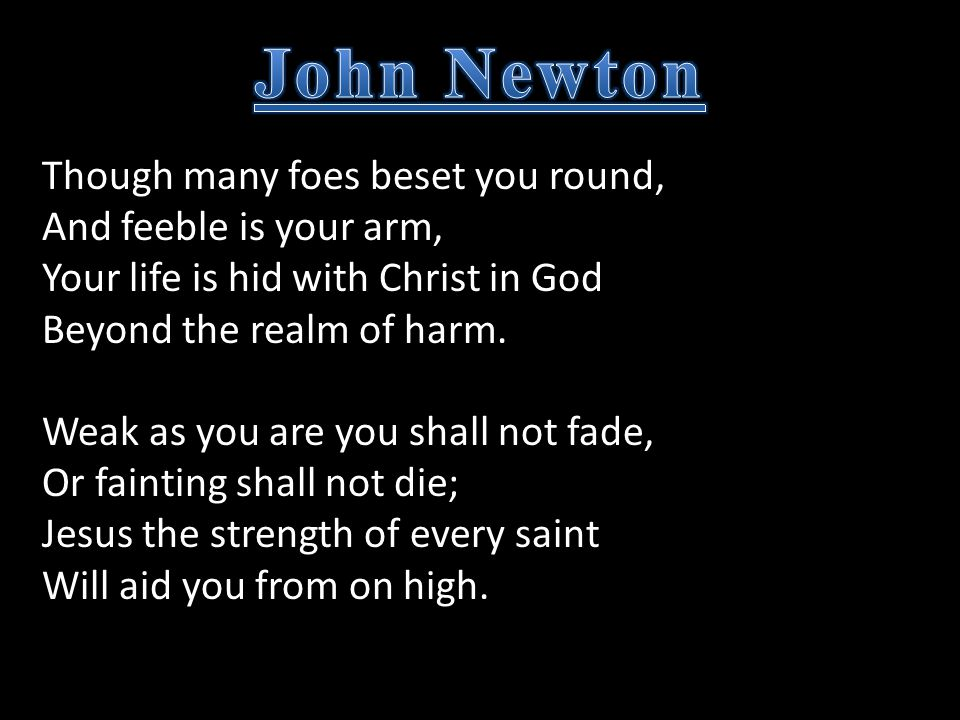 Though many foes beset you round, And feeble is your arm, Your life is hid with Christ in God Beyond the realm of harm. Weak as you are you shall not