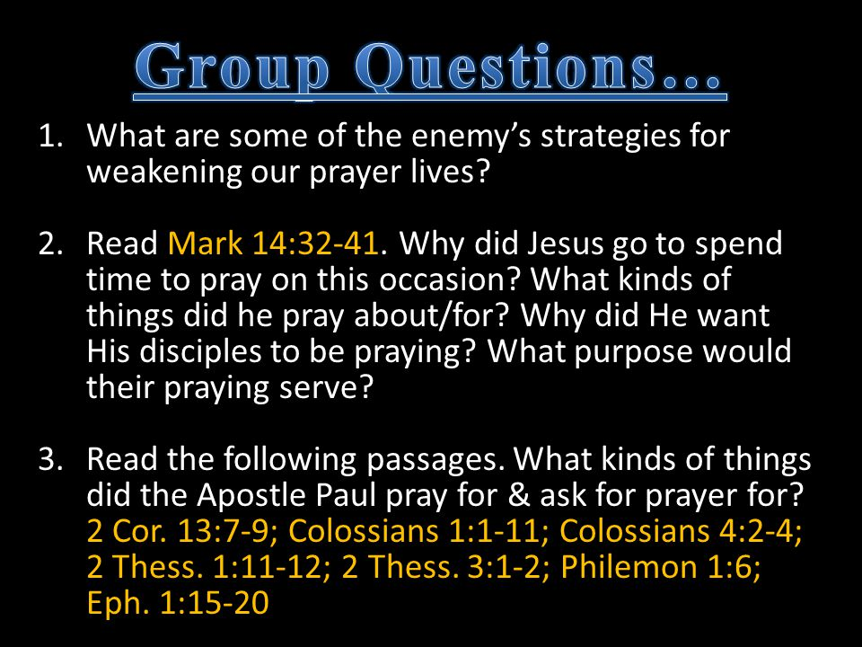 1.What are some of the enemy's strategies for weakening our prayer lives? 2.Read Mark 14:32-41. Why did Jesus go to spend time to pray on this occasio