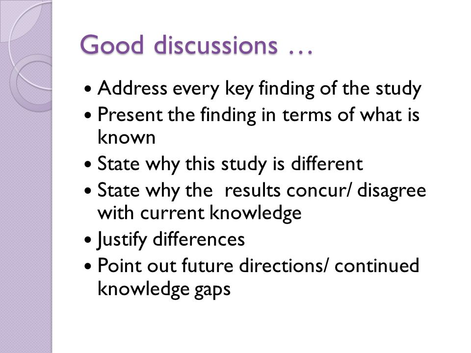 Good discussions … Address every key finding of the study Present the finding in terms of what is known State why this study is different State why the results concur/ disagree with current knowledge Justify differences Point out future directions/ continued knowledge gaps