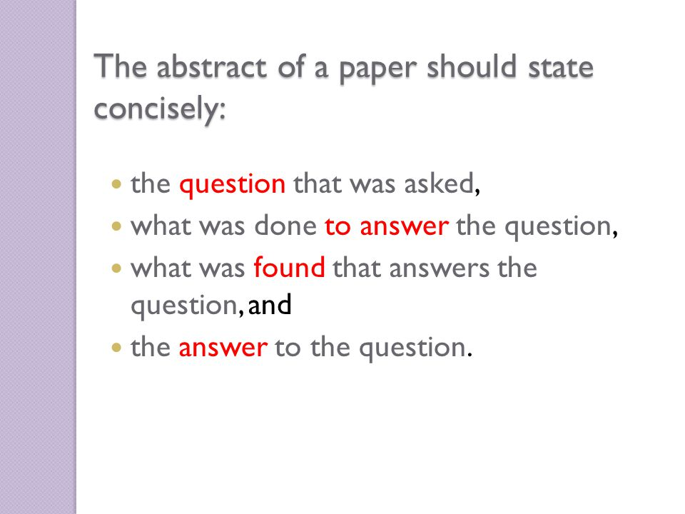 The abstract of a paper should state concisely: the question that was asked, what was done to answer the question, what was found that answers the question, and the answer to the question.