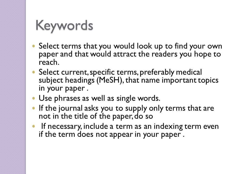 Keywords Select terms that you would look up to find your own paper and that would attract the readers you hope to reach.