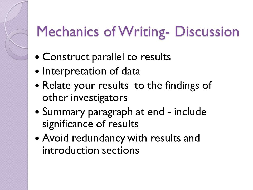 Mechanics of Writing- Discussion Construct parallel to results Interpretation of data Relate your results to the findings of other investigators Summary paragraph at end - include significance of results Avoid redundancy with results and introduction sections