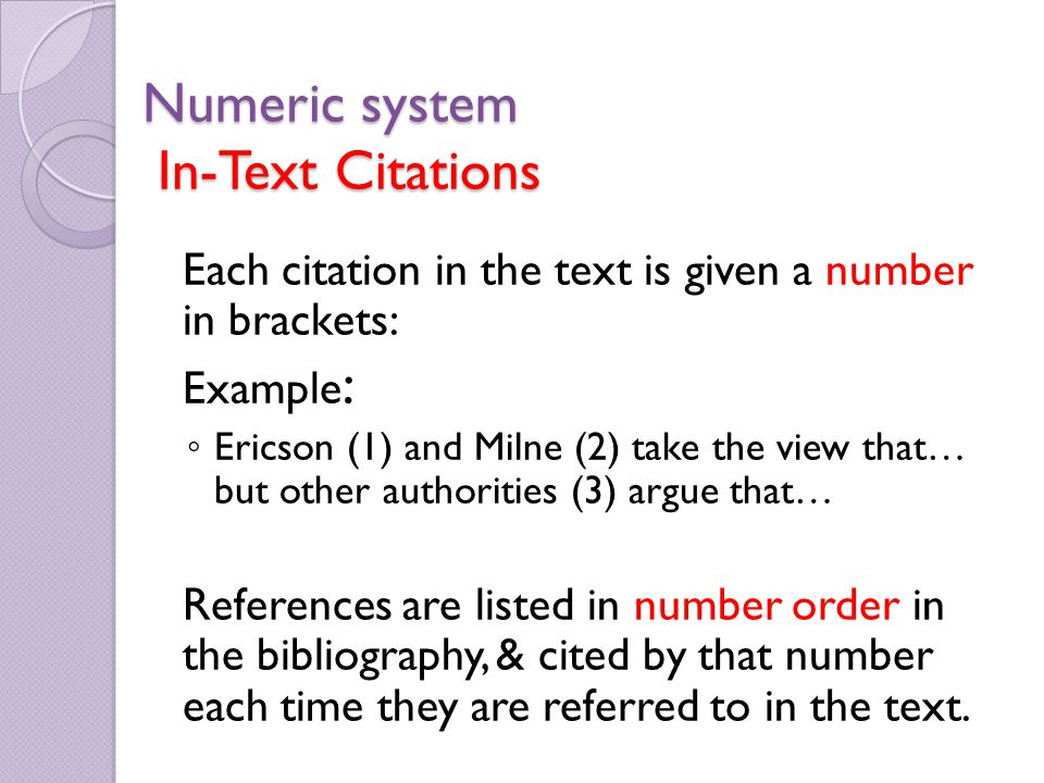 Numeric system In-Text Citations Each citation in the text is given a number in brackets: Example : ◦ Ericson (1) and Milne (2) take the view that… but other authorities (3) argue that… References are listed in number order in the bibliography, & cited by that number each time they are referred to in the text.