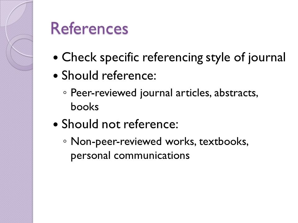 References Check specific referencing style of journal Should reference: ◦ Peer-reviewed journal articles, abstracts, books Should not reference: ◦ Non-peer-reviewed works, textbooks, personal communications