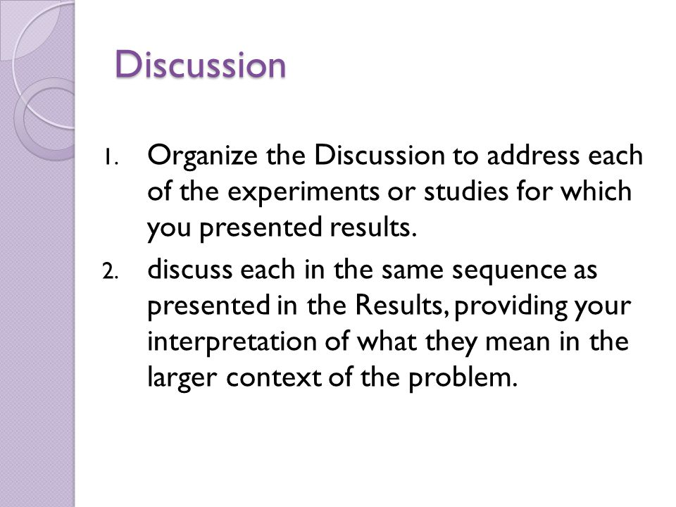 1. Organize the Discussion to address each of the experiments or studies for which you presented results. 2. discuss each in the same sequence as pres