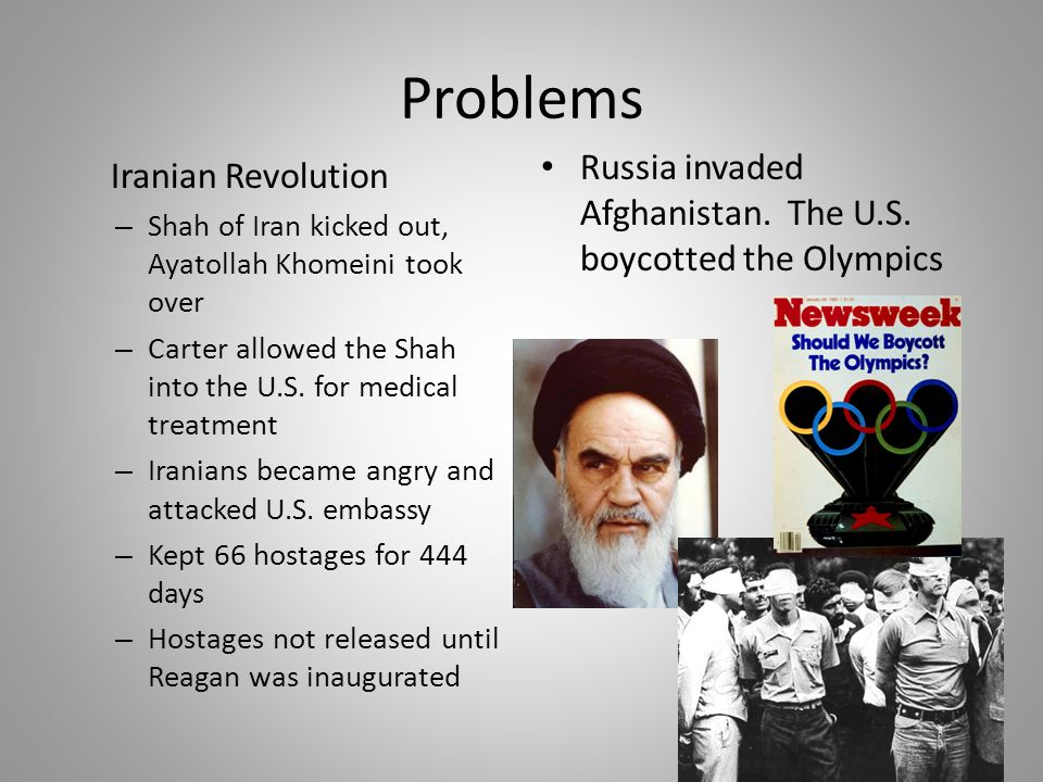 Problems Iranian Revolution – Shah of Iran kicked out, Ayatollah Khomeini took over – Carter allowed the Shah into the U.S.