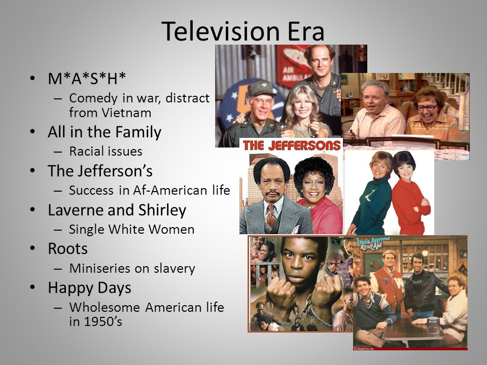 Television Era M*A*S*H* – Comedy in war, distract from Vietnam All in the Family – Racial issues The Jefferson's – Success in Af-American life Laverne and Shirley – Single White Women Roots – Miniseries on slavery Happy Days – Wholesome American life in 1950's