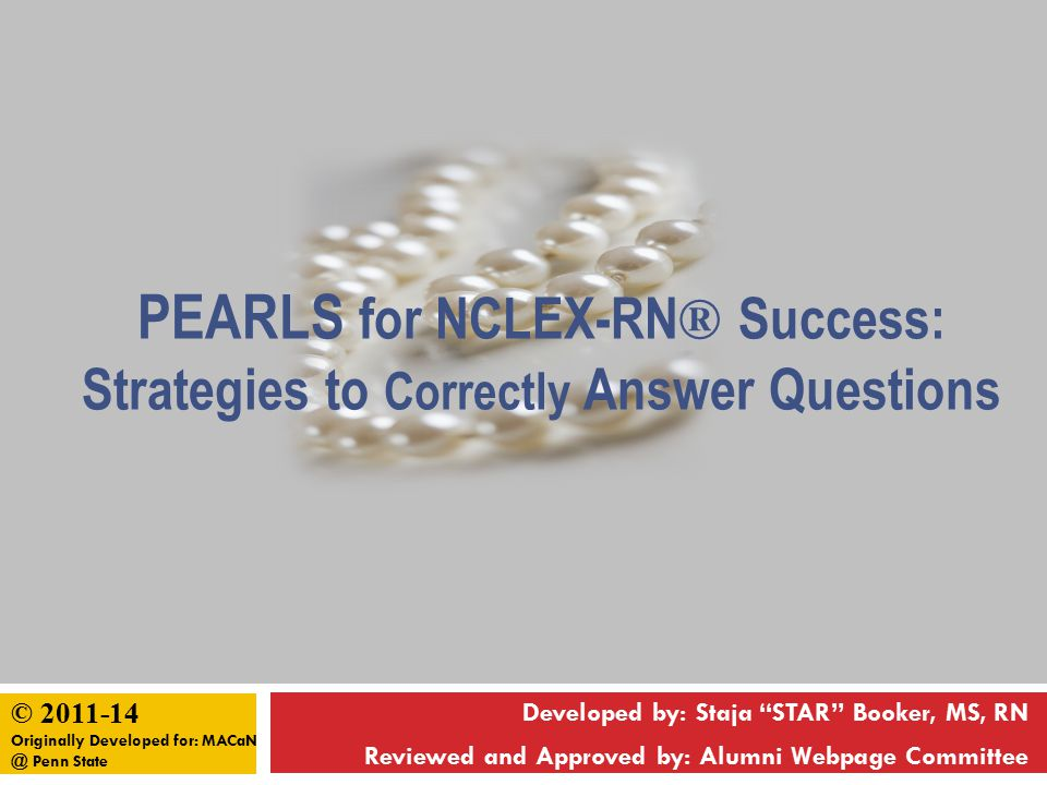 PEARLS for NCLEX Success PEARLSPEARLS Practice questions and Pray often Examine the Entire question and all answers Avoid reading into the question and Apply your knowledge and skills Review everyday and Rest often Listen to your first mind Study difficult concepts and keep Stress to a minimum